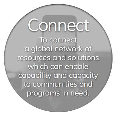 To connect a global network of resources and solutions which can enable capability and capacity to communities and programs in need.