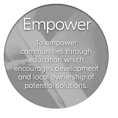 To empower communities through education which encourages development and local ownership of potential solutions.